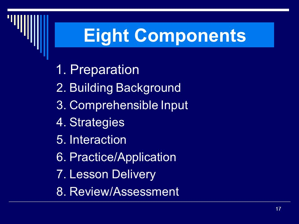 17 1. Preparation 2. Building Background 3. Comprehensible Input 4. Strategies 5. Interaction 6. Practice/Application 7. Lesson Delivery 8. Review/Ass