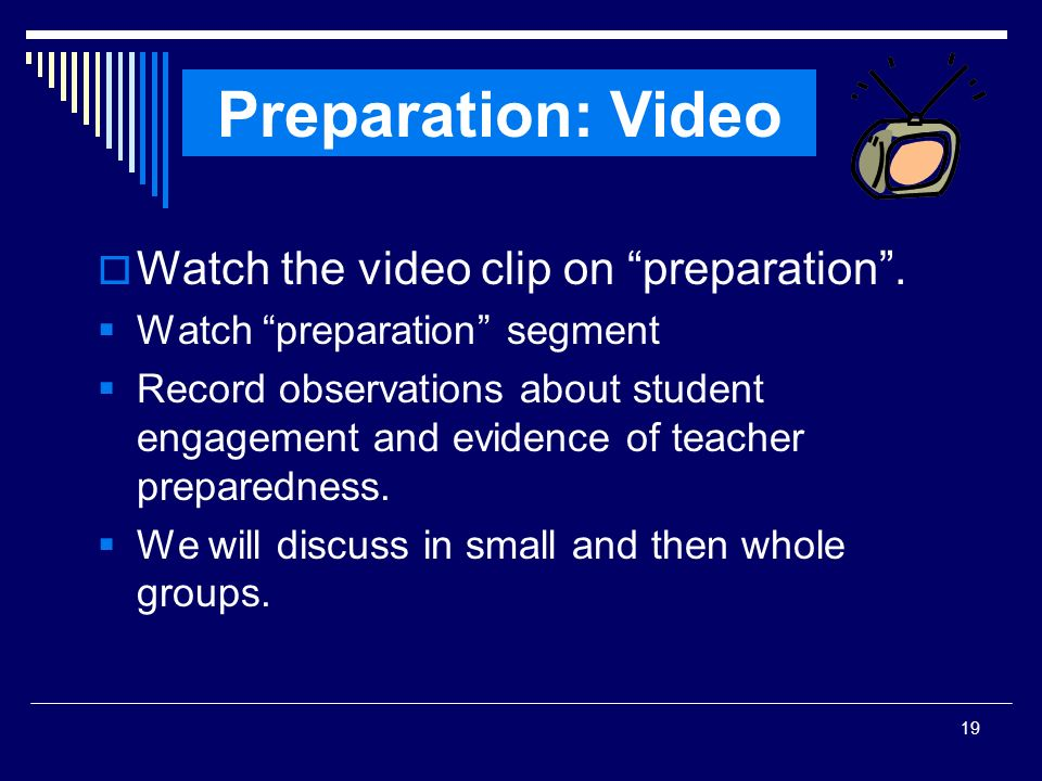 19 Watch the video clip on preparation. Watch preparation segment Record observations about student engagement and evidence of teacher preparedness. W