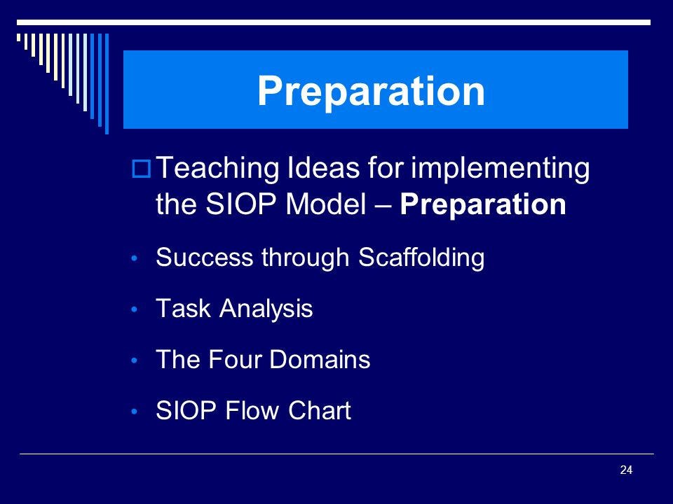 24 Preparation Teaching Ideas for implementing the SIOP Model – Preparation Success through Scaffolding Task Analysis The Four Domains SIOP Flow Chart