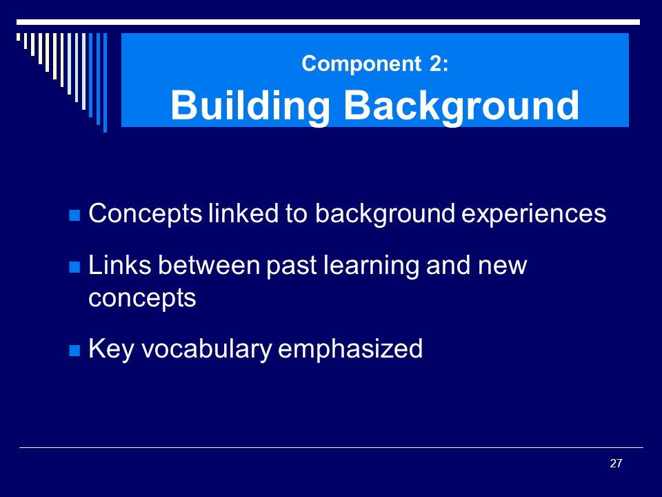 27 Component 2: Building Background Concepts linked to background experiences Links between past learning and new concepts Key vocabulary emphasized