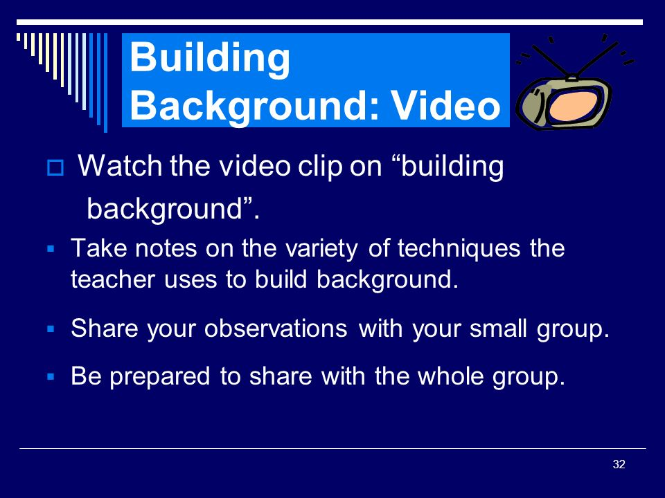 32 Building Background: Video Watch the video clip on building background. Take notes on the variety of techniques the teacher uses to build backgroun