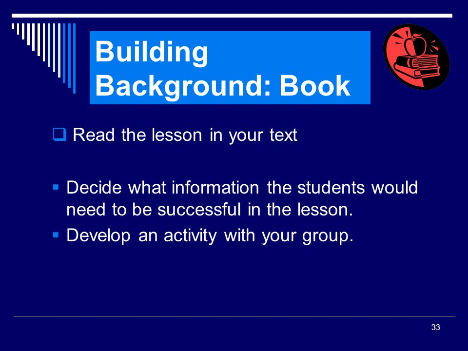 33 Read the lesson in your text Decide what information the students would need to be successful in the lesson. Develop an activity with your group. B