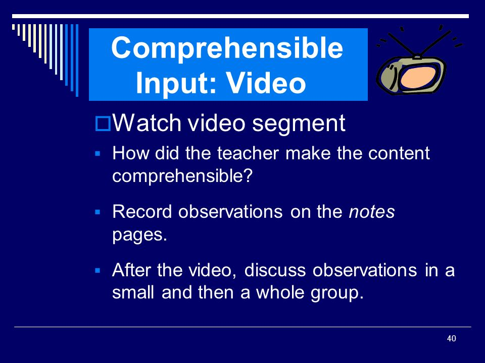 40 Comprehensible Input: Video Watch video segment How did the teacher make the content comprehensible? Record observations on the notes pages. After
