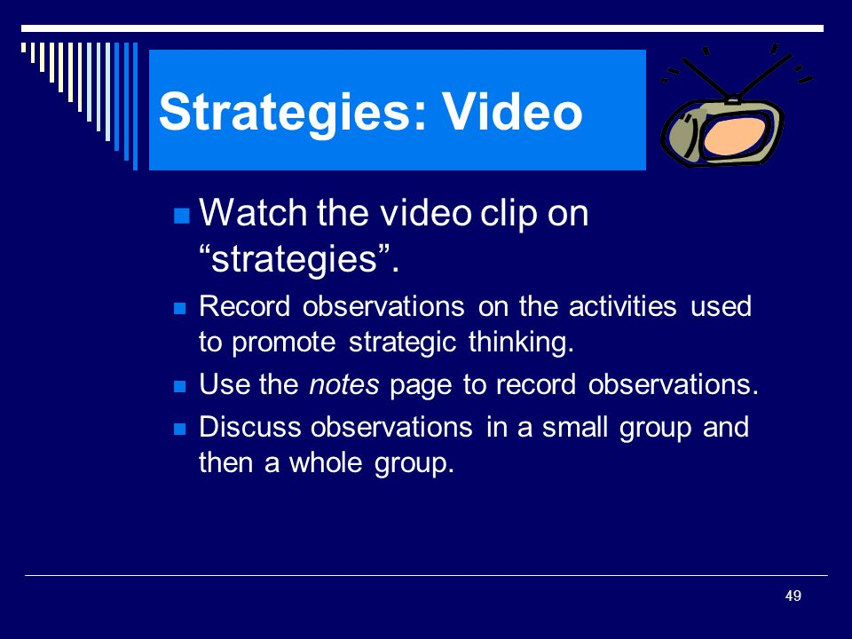 49 Strategies: Video Watch the video clip on strategies. Record observations on the activities used to promote strategic thinking. Use the notes page
