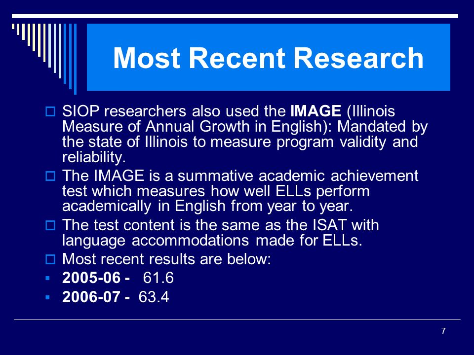 7 Most Recent Research SIOP researchers also used the IMAGE (Illinois Measure of Annual Growth in English): Mandated by the state of Illinois to measu