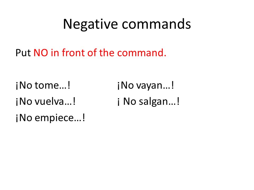 Negative commands Put NO in front of the command. ¡No tome…!¡No vayan….