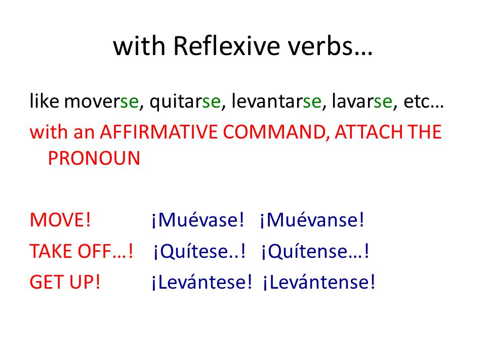 with Reflexive verbs… like moverse, quitarse, levantarse, lavarse, etc… with an AFFIRMATIVE COMMAND, ATTACH THE PRONOUN MOVE!¡Muévase.