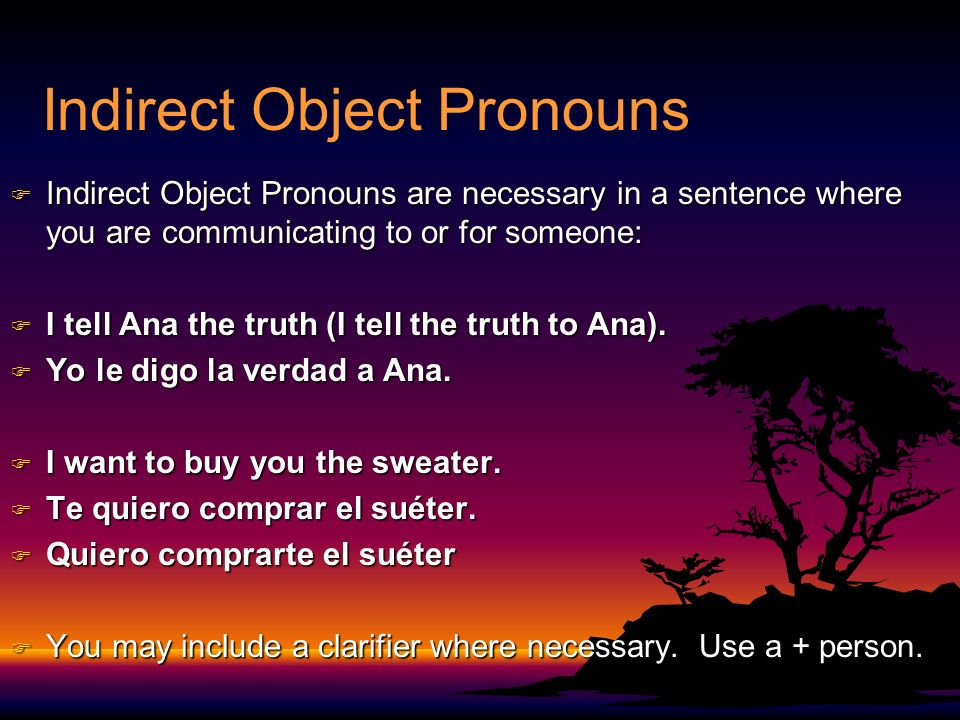 Indirect Object Pronouns F Indirect Object Pronouns are necessary in a sentence where you are communicating to or for someone: F I tell Ana the truth (I tell the truth to Ana).