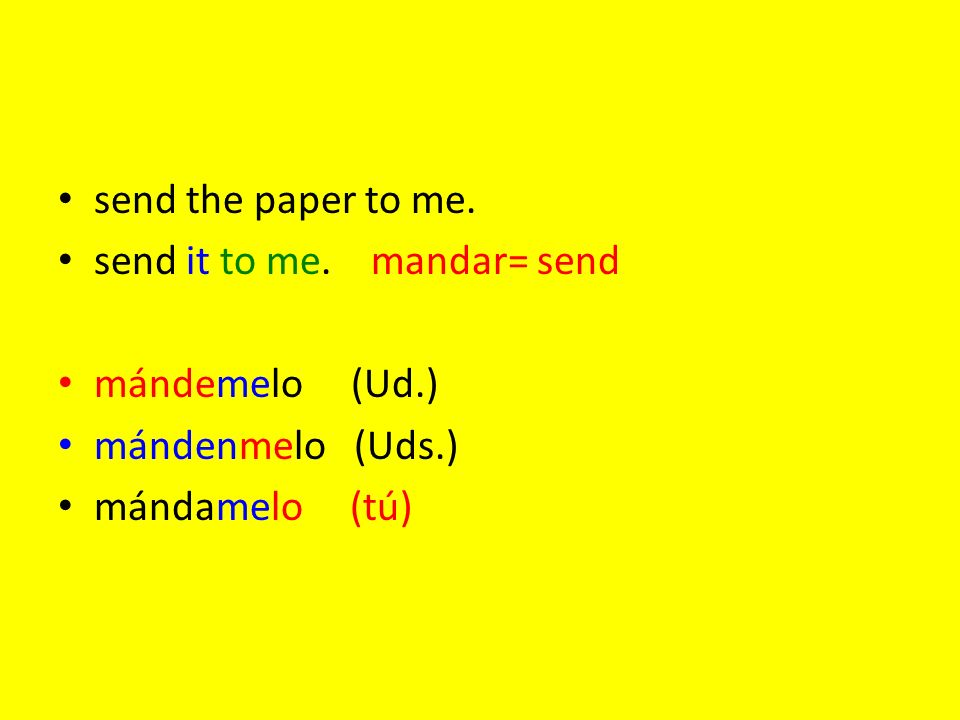 send the paper to me. send it to me. mandar= send mándemelo (Ud.) mándenmelo (Uds.) mándamelo (tú)