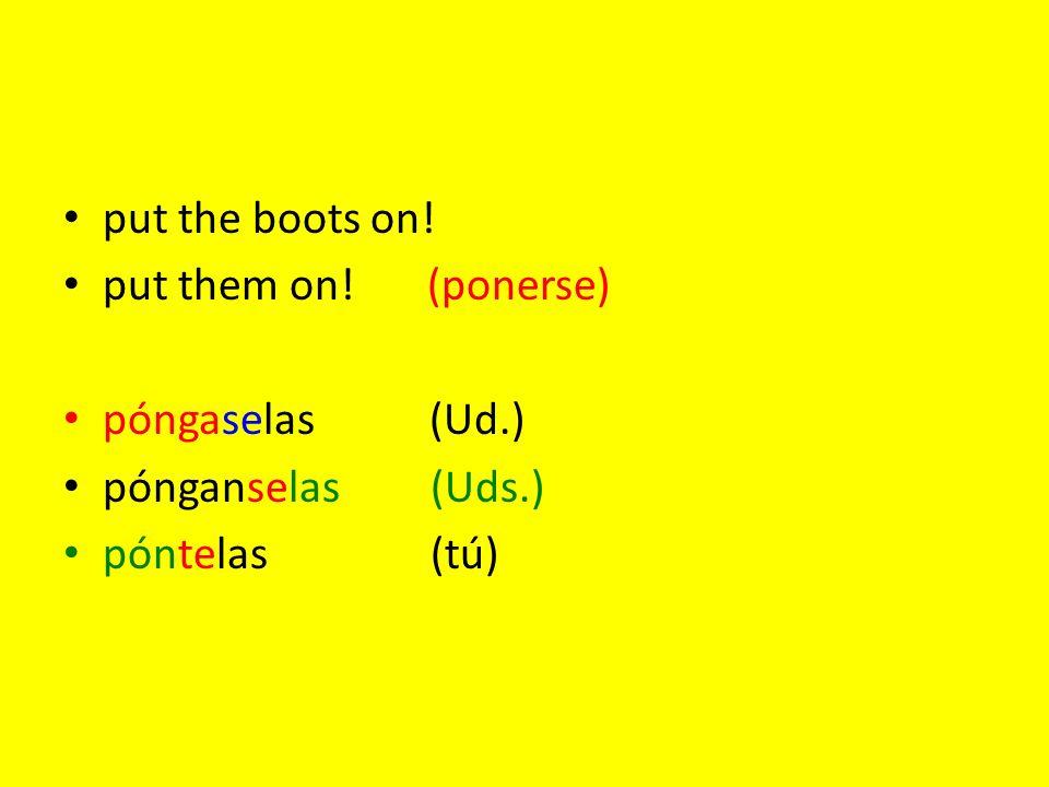 put the boots on! put them on! (ponerse) póngaselas (Ud.) pónganselas(Uds.) póntelas(tú)