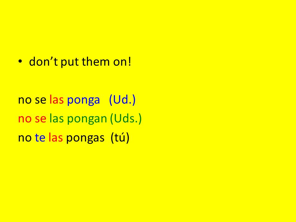 dont put them on! no se las ponga (Ud.) no se las pongan (Uds.) no te las pongas (tú)