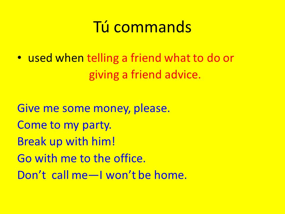 Tú commands used when telling a friend what to do or giving a friend advice. Give me some money, please. Come to my party. Break up with him! Go with