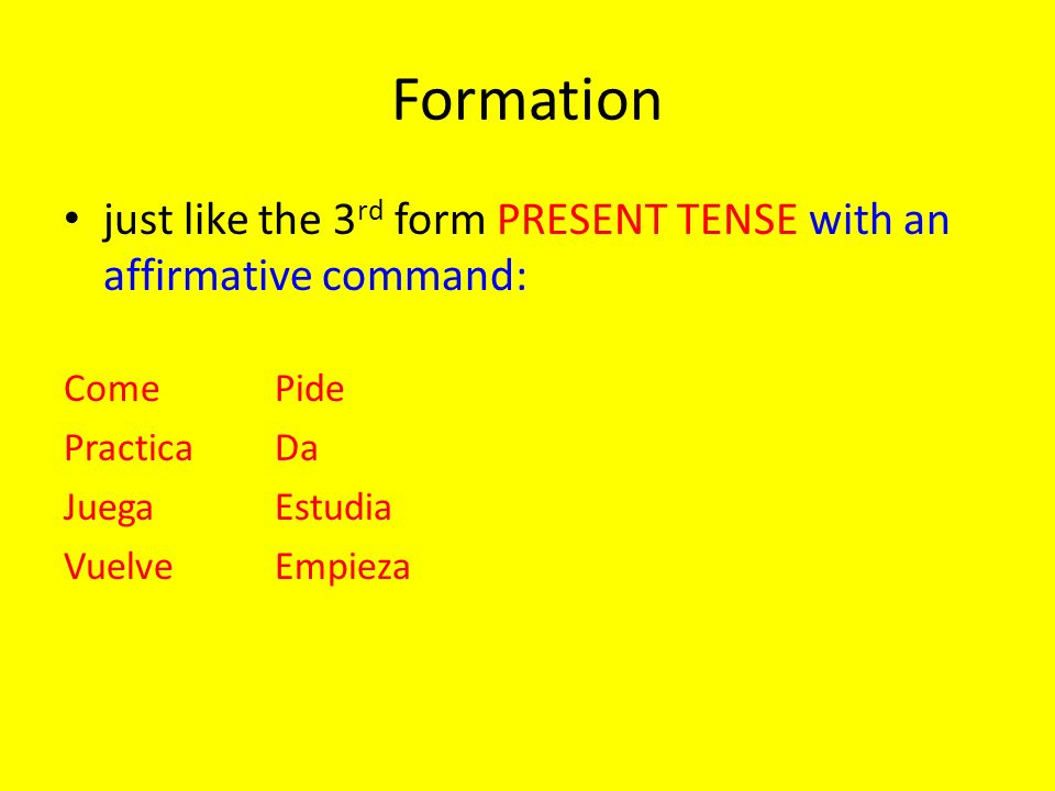 Formation just like the 3 rd form PRESENT TENSE with an affirmative command: ComePide PracticaDa JuegaEstudia VuelveEmpieza