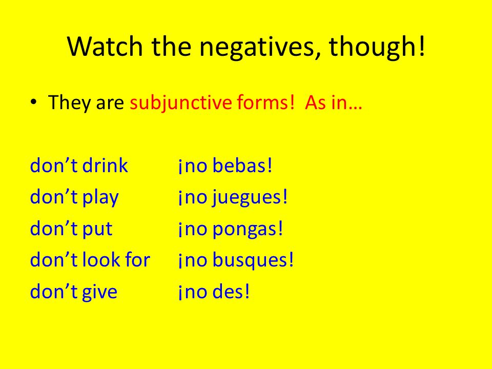 Watch the negatives, though! They are subjunctive forms! As in… dont drink¡no bebas! dont play¡no juegues! dont put¡no pongas! dont look for¡no busque