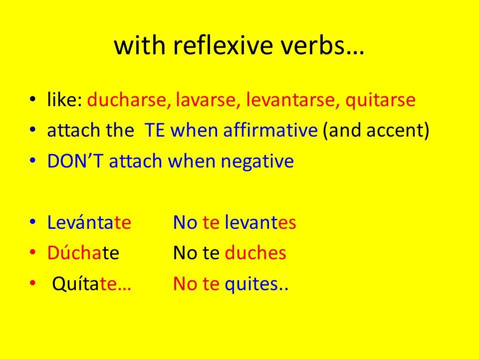 with reflexive verbs… like: ducharse, lavarse, levantarse, quitarse attach the TE when affirmative (and accent) DONT attach when negative LevántateNo
