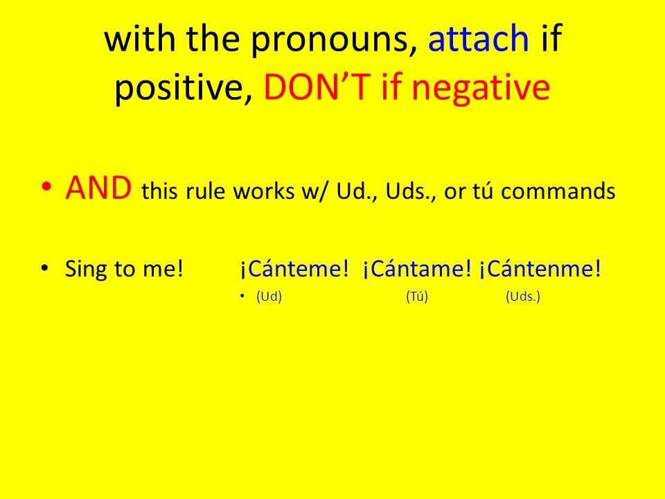 with the pronouns, attach if positive, DONT if negative AND this rule works w/ Ud., Uds., or tú commands Sing to me!¡Cánteme! ¡Cántame! ¡Cántenme! (Ud