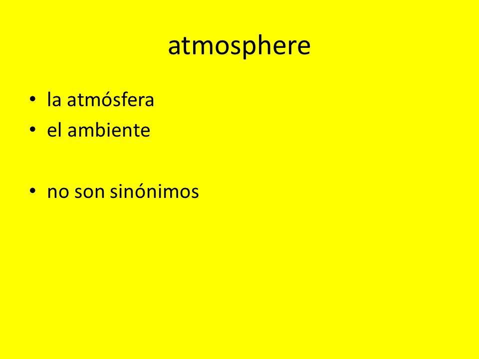 la atmósfera atmosphere as in the air, literally La atmósfera en Los Angeles está muy contaminada.