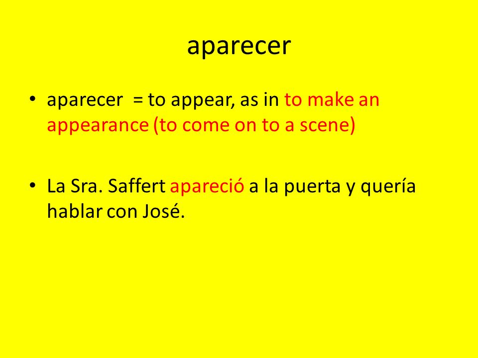 aparecer aparecer = to appear, as in to make an appearance (to come on to a scene) La Sra.