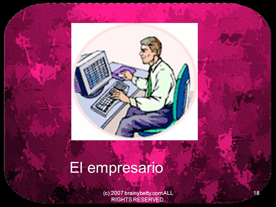 (c) 2007 brainybetty.com ALL RIGHTS RESERVED. 18 El empresario