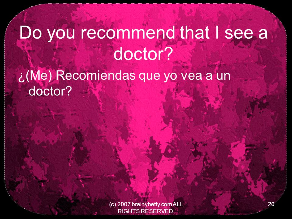 Do you recommend that I see a doctor. ¿(Me) Recomiendas que yo vea a un doctor.
