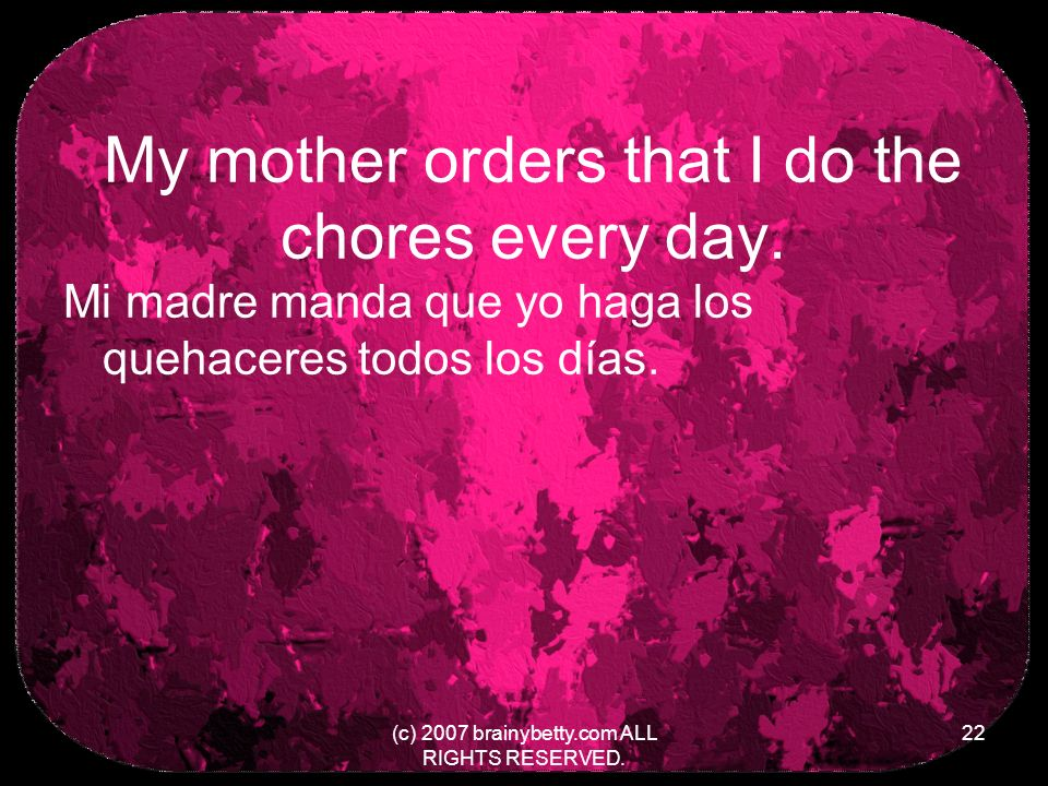 My mother orders that I do the chores every day.