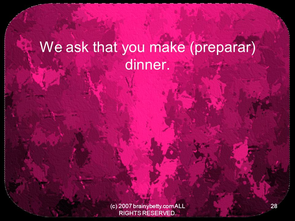 We ask that you make (preparar) dinner. (c) 2007 brainybetty.com ALL RIGHTS RESERVED. 28