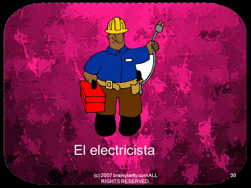 (c) 2007 brainybetty.com ALL RIGHTS RESERVED. 30 El electricista