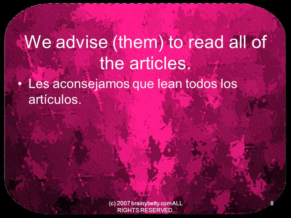 We advise (them) to read all of the articles. Les aconsejamos que lean todos los artículos.