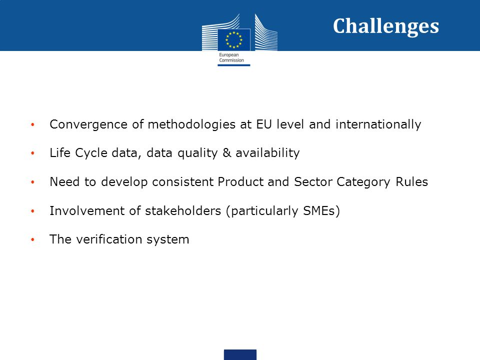 Challenges Convergence of methodologies at EU level and internationally Life Cycle data, data quality & availability Need to develop consistent Product and Sector Category Rules Involvement of stakeholders (particularly SMEs) The verification system