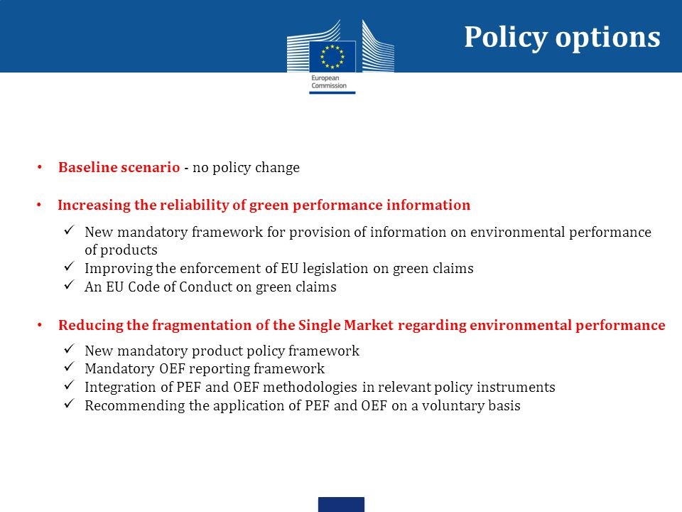 Policy options Baseline scenario - no policy change Increasing the reliability of green performance information New mandatory framework for provision of information on environmental performance of products Improving the enforcement of EU legislation on green claims An EU Code of Conduct on green claims Reducing the fragmentation of the Single Market regarding environmental performance New mandatory product policy framework Mandatory OEF reporting framework Integration of PEF and OEF methodologies in relevant policy instruments Recommending the application of PEF and OEF on a voluntary basis