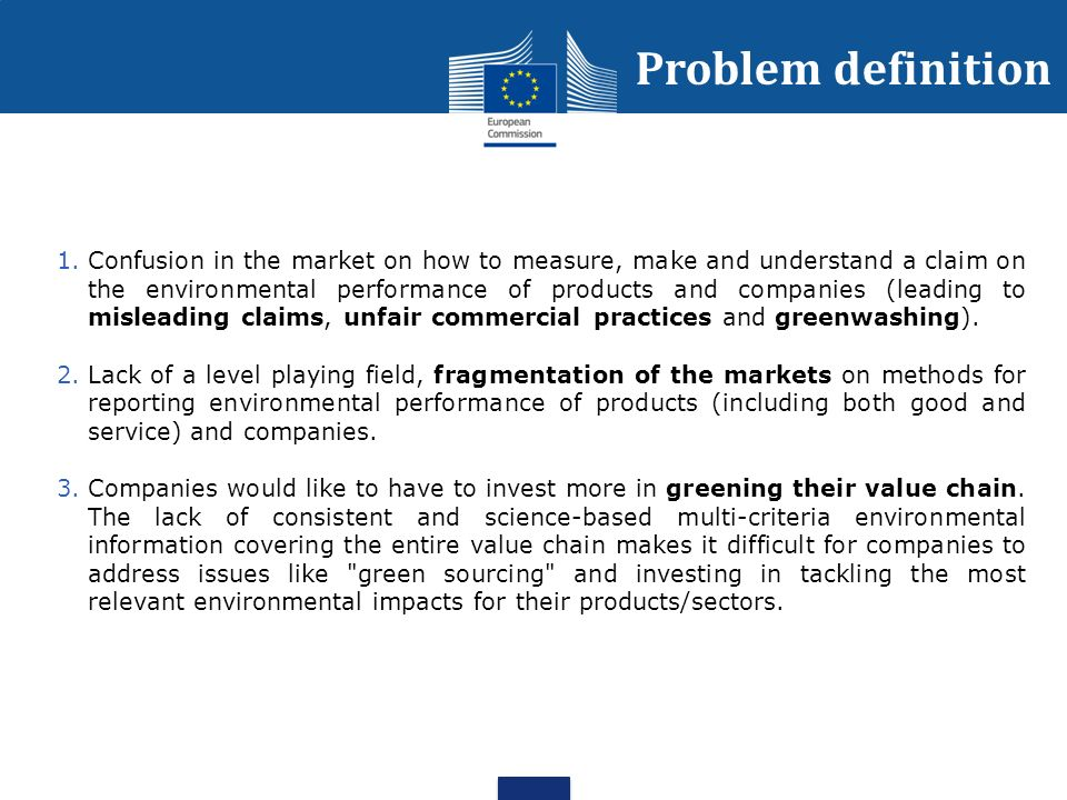 Problem definition 1.Confusion in the market on how to measure, make and understand a claim on the environmental performance of products and companies (leading to misleading claims, unfair commercial practices and greenwashing).