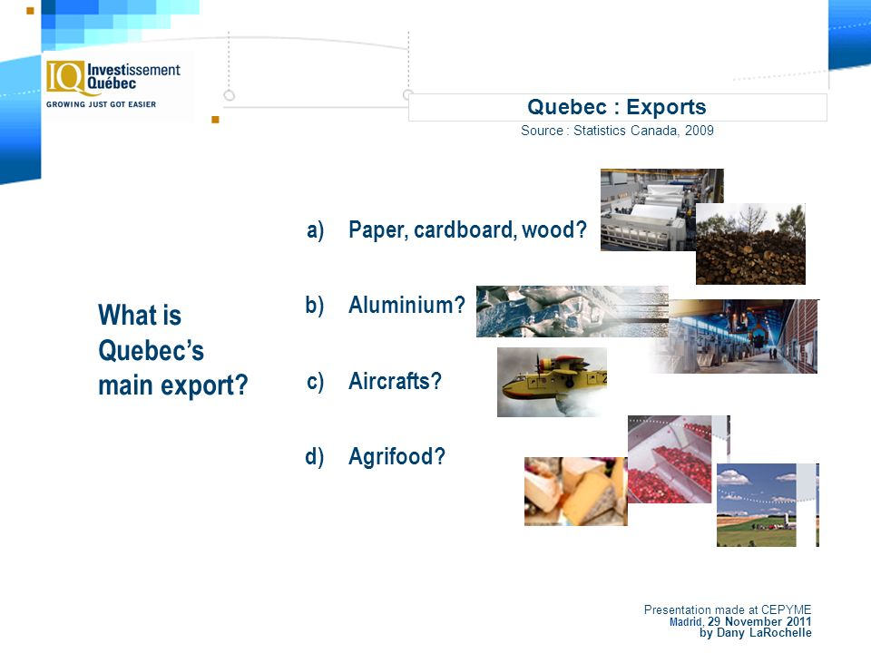 Presentation made at CEPYME Madrid, 29 November 2011 by Dany LaRochelle Quebec : Exports Source : Statistics Canada, 2009 What is Quebecs main export.