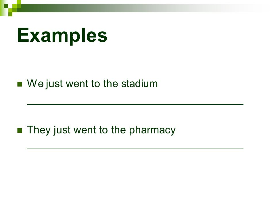 Examples We just went to the stadium ____________________________________ They just went to the pharmacy ____________________________________