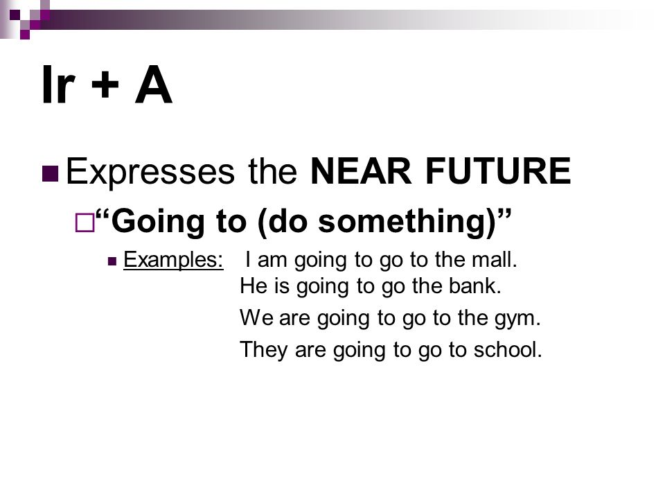 Expresses the NEAR FUTURE Going to (do something) Examples: I am going to go to the mall. He is going to go the bank. We are going to go to the gym. T