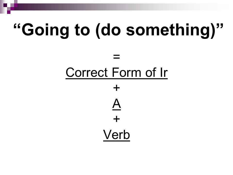 Going to (do something) = Correct Form of Ir + A + Verb