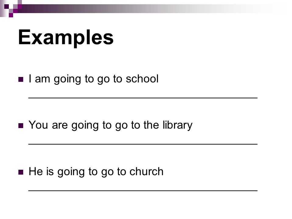 Examples I am going to go to school ____________________________________ You are going to go to the library ____________________________________ He is going to go to church ____________________________________
