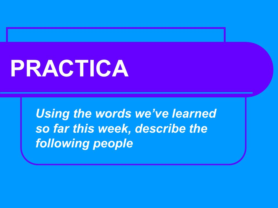 PRACTICA Using the words weve learned so far this week, describe the following people