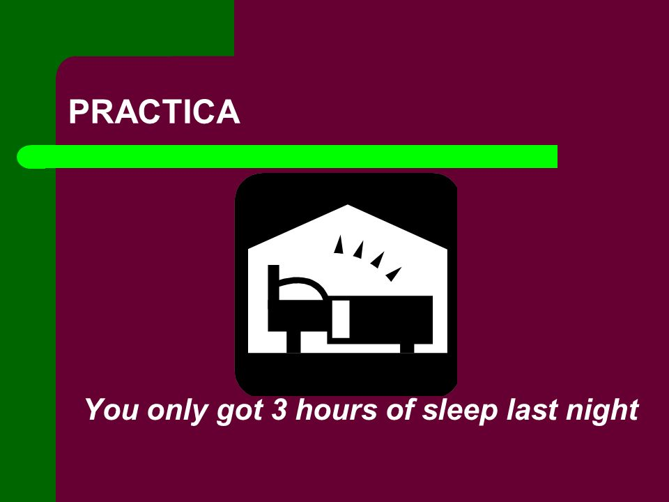 PRACTICA You only got 3 hours of sleep last night
