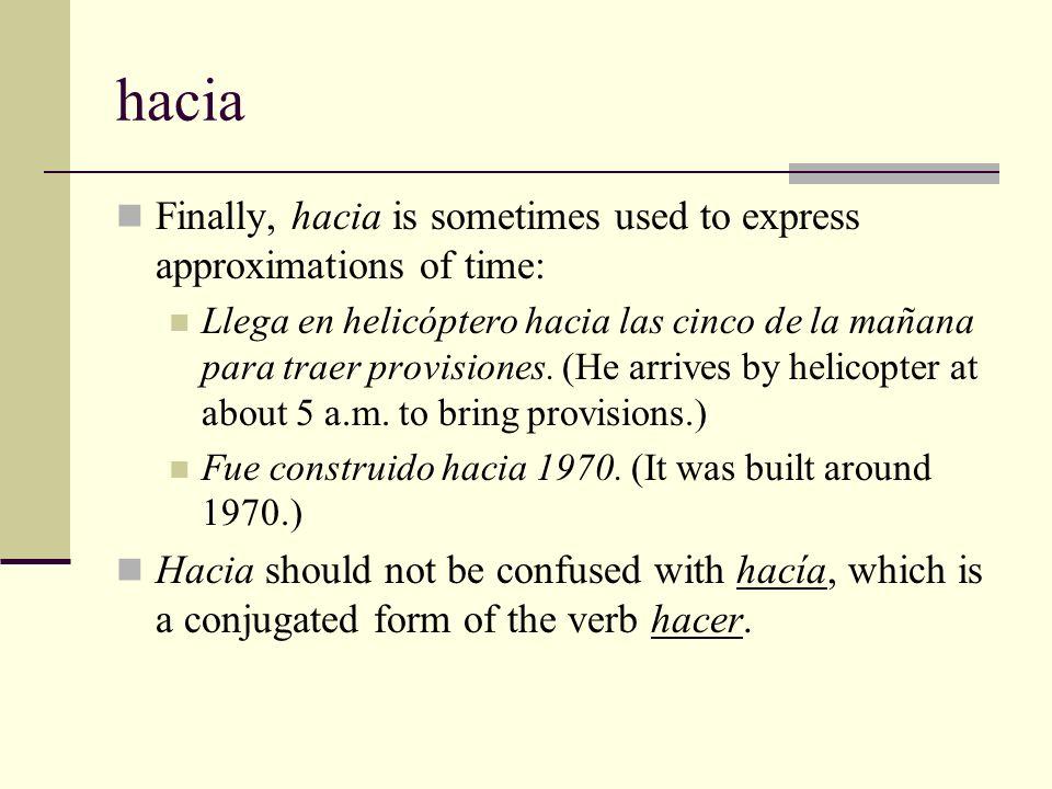 hacia Finally, hacia is sometimes used to express approximations of time: Llega en helicóptero hacia las cinco de la mañana para traer provisiones. (H