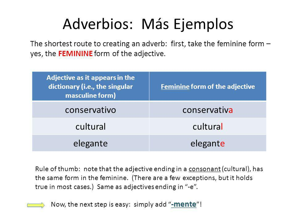 Adverbios: Más Ejemplos The shortest route to creating an adverb: first, take the feminine form – yes, the FEMININE form of the adjective.