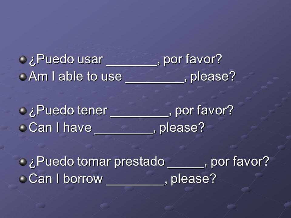 ¿Puedo usar _______, por favor? Am I able to use ________, please? ¿Puedo tener ________, por favor? Can I have ________, please? ¿Puedo tomar prestad