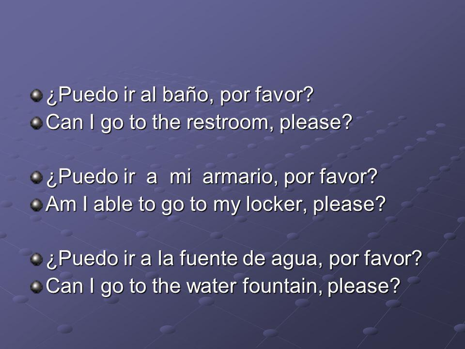 ¿Puedo ir al baño, por favor? Can I go to the restroom, please? ¿Puedo ir a mi armario, por favor? Am I able to go to my locker, please? ¿Puedo ir a l