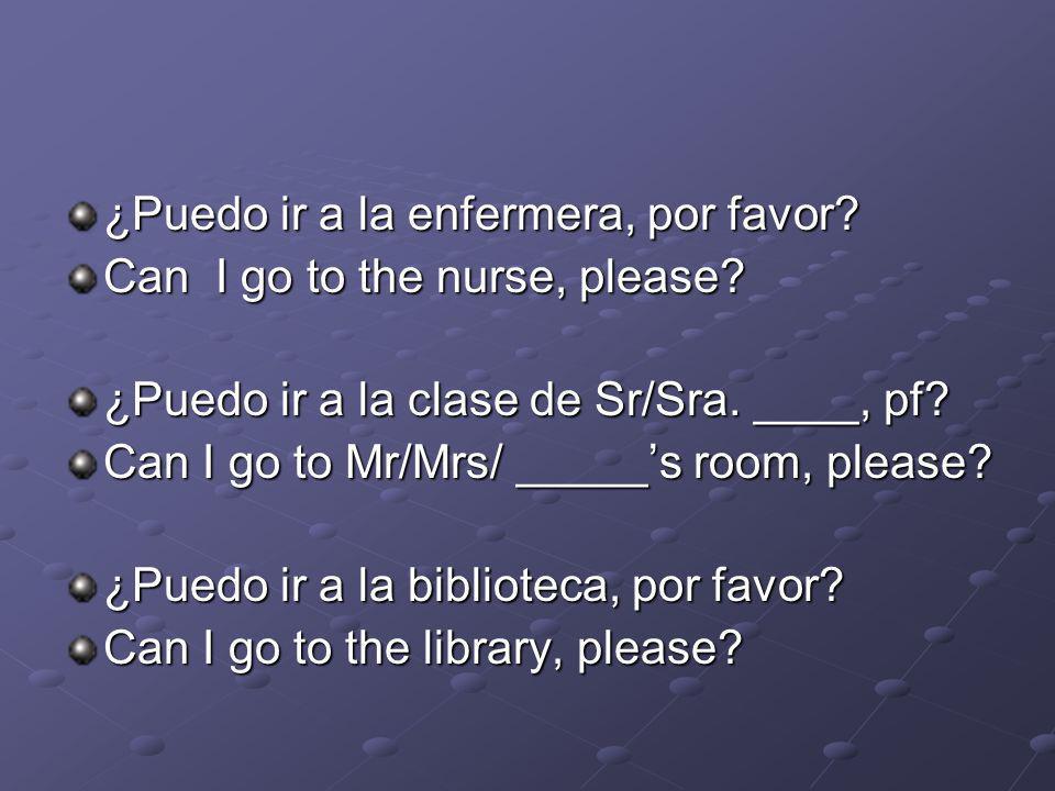 ¿Puedo ir a la enfermera, por favor. Can I go to the nurse, please.