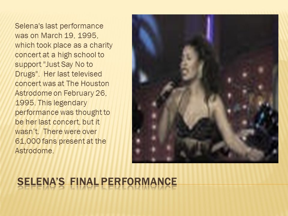 Selena's last performance was on March 19, 1995, which took place as a charity concert at a high school to support