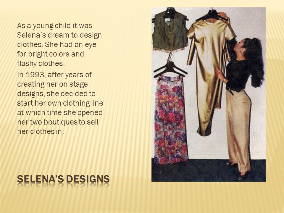 As a young child it was Selenas dream to design clothes. She had an eye for bright colors and flashy clothes. In 1993, after years of creating her on
