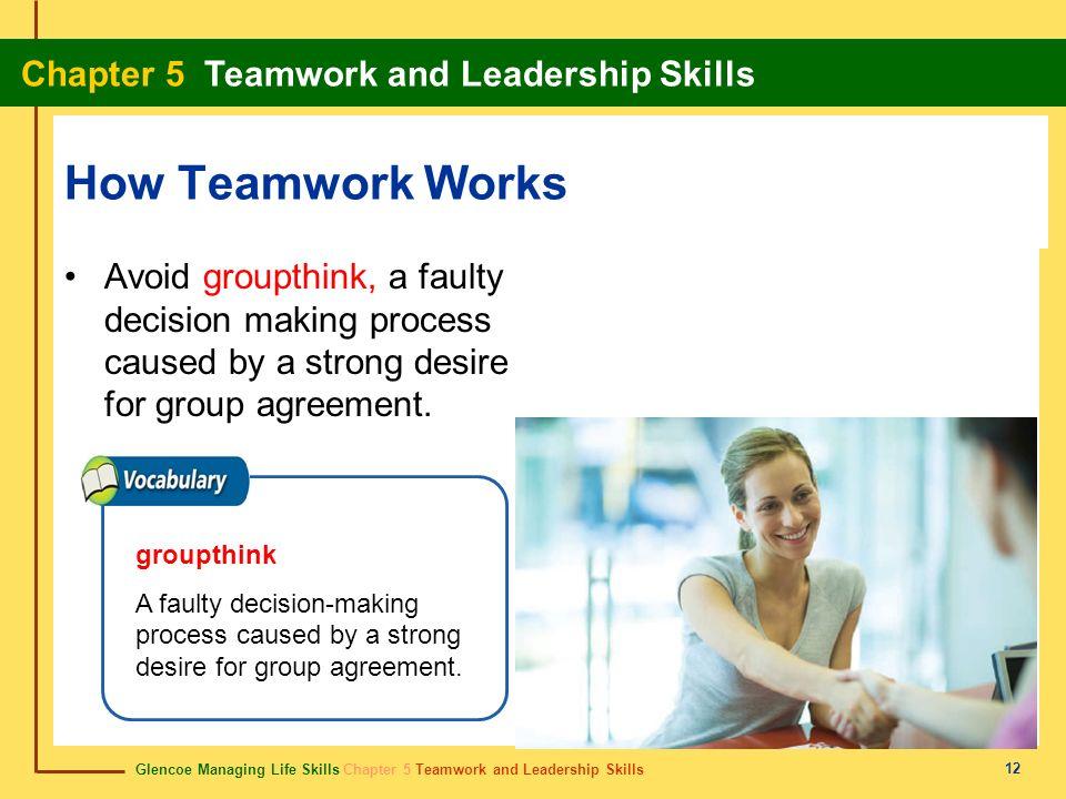 Glencoe Managing Life Skills Chapter 5 Teamwork and Leadership Skills Chapter 5 Teamwork and Leadership Skills 12 How Teamwork Works Avoid groupthink,
