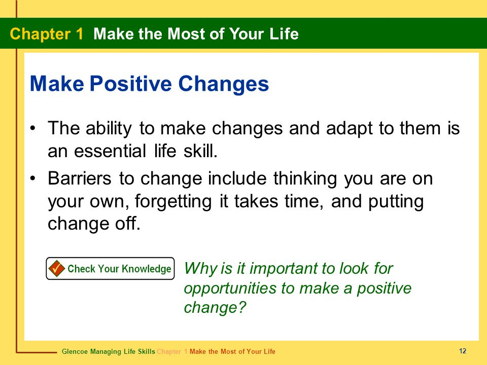 Glencoe Managing Life Skills Chapter 1 Make the Most of Your Life Chapter 1 Make the Most of Your Life 12 Make Positive Changes The ability to make ch