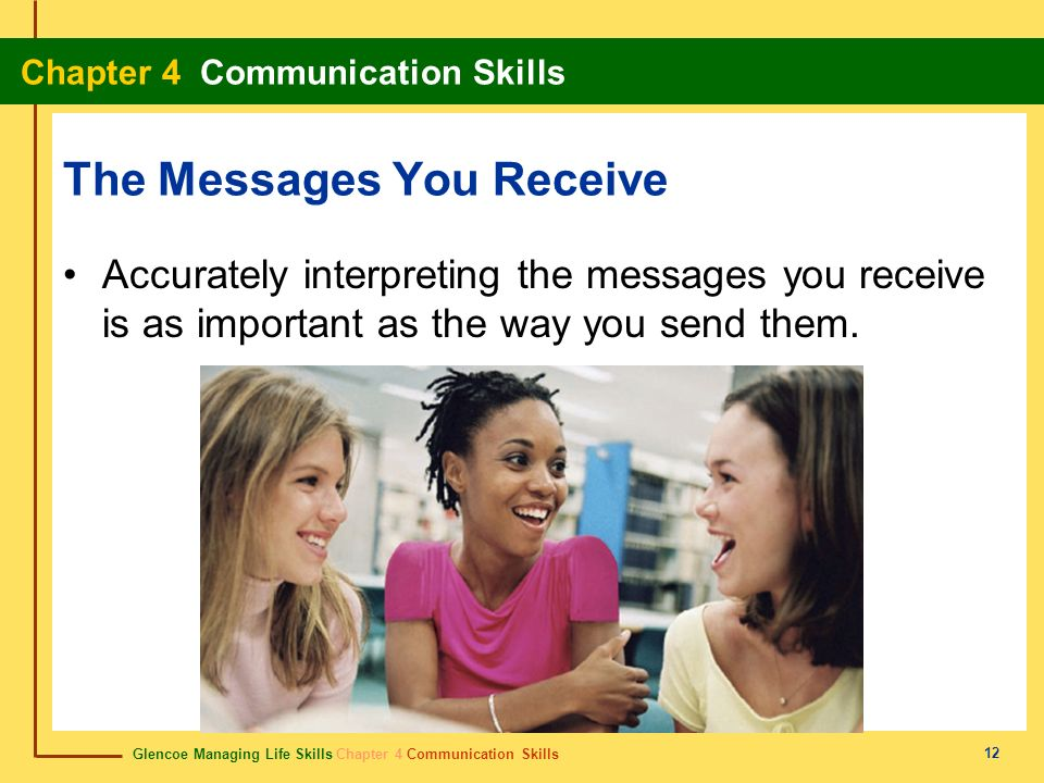 Glencoe Managing Life Skills Chapter 4 Communication Skills Chapter 4 Communication Skills 12 The Messages You Receive Accurately interpreting the mes