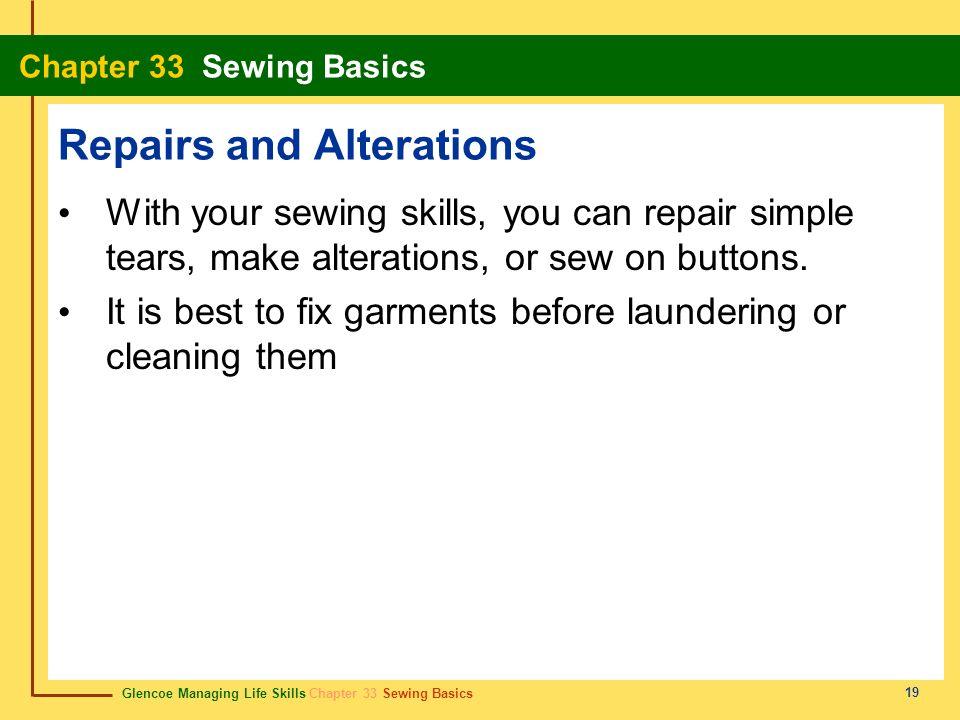 Glencoe Managing Life Skills Chapter 33 Sewing Basics Chapter 33 Sewing Basics 19 Repairs and Alterations With your sewing skills, you can repair simp