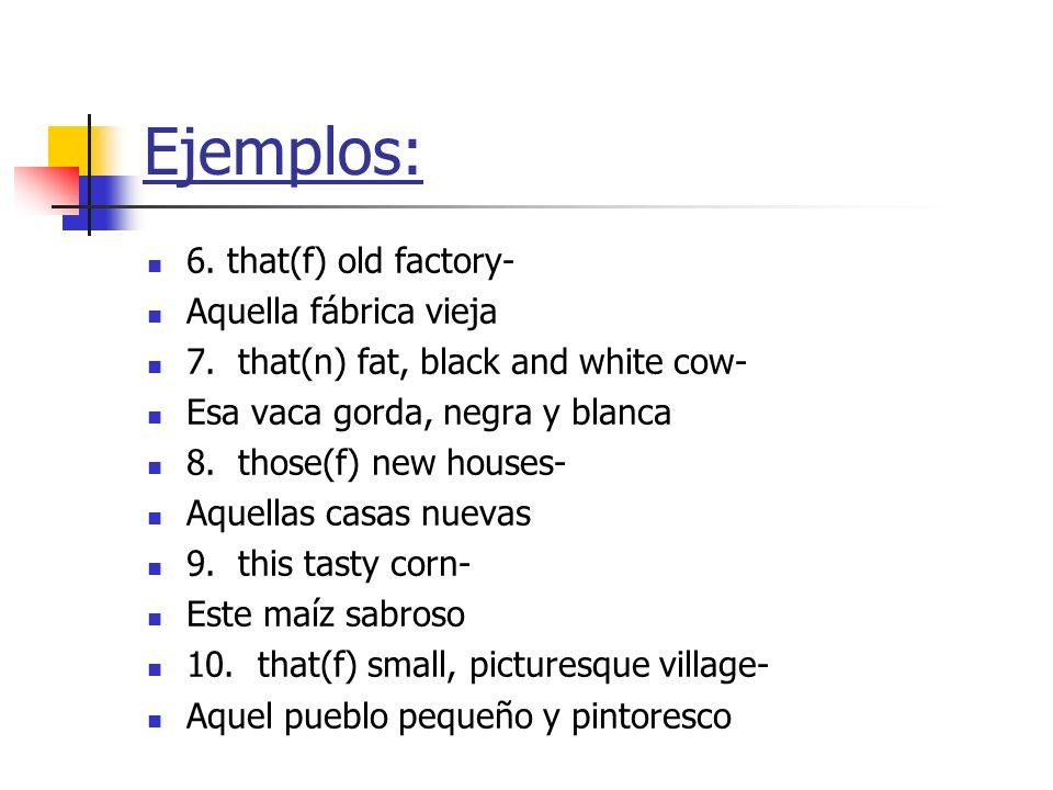 6. that(f) old factory- Aquella fábrica vieja 7. that(n) fat, black and white cow- Esa vaca gorda, negra y blanca 8. those(f) new houses- Aquellas cas